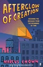 Afterglow of Creation - Decoding the message from the beginning of time ebook by Marcus Chown