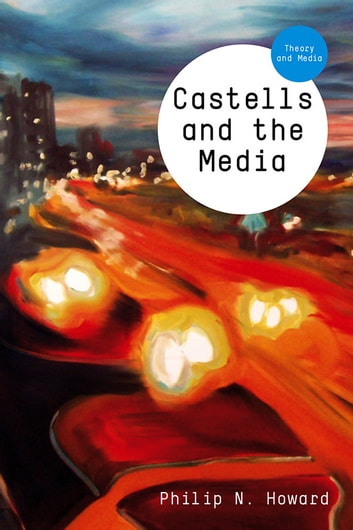 Castells and the Media - Theory and Media ebook by Philip N. Howard