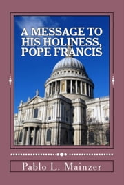 A Message to His Holiness, Pope Francis ebook by Pablo Luis Mainzer