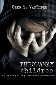 Throwaway Children - A True Story of Forgiveness and Perseverance ebook by Greg T. VanRiper