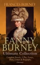 FANNY BURNEY Ultimate Collection: Complete Novels, A Play, Essays, Diary, Letters & Biography (Illustrated) - Evelina, Cecilia, Camilla, The Wanderer, The Witlings, Brief Reflections Relative to the French Emigrant Clergy … ebook by Frances Burney, Hugh Thomson