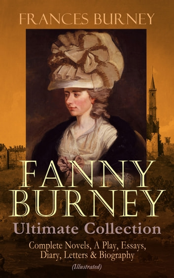 FANNY BURNEY Ultimate Collection: Complete Novels, A Play, Essays, Diary, Letters & Biography (Illustrated) - Evelina, Cecilia, Camilla, The Wanderer, The Witlings, Brief Reflections Relative to the French Emigrant Clergy … 電子書 by Frances Burney