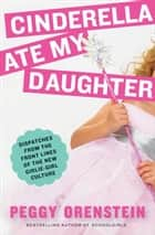 Cinderella Ate My Daughter ebook by Peggy Orenstein