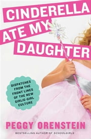 Cinderella Ate My Daughter - Dispatches from the Front Lines of the New Girlie-Girl Culture ebook by Peggy Orenstein