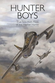 Hunter Boys - True Tales from Pilots of the Hawker Hunter ebook by Richard Pike