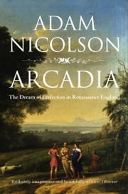 Arcadia: England and the Dream of Perfection (Text Only) ebook by Adam Nicolson