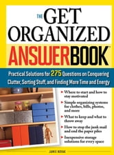 The Get Organized Answer Book - Practical Solutions for 275 Questions on Conquering Clutter, Sorting Stuff, and Finding More Time and Energy ebook by Jamie Novak