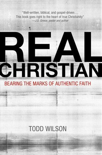 Real Christian - Bearing the Marks of Authentic Faith ebook by Todd A. Wilson