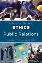 A Practical Guide to Ethics in Public Relations ebook by Regina Luttrell, Jamie Ward