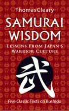 Samurai Wisdom - Lessons from Japan's Warrior Culture - Five Classic Texts on Bushido ebook by Thomas Cleary