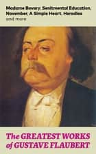The Greatest Works of Gustave Flaubert: Madame Bovary, Senitmental Education, November, A Simple Heart, Herodias and more ebook by Gustave  Flaubert,Eleanor  Marx-Aveling