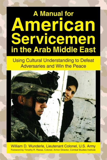 A Manual for American Servicemen in the Arab Middle East - Using Cultural Understanding to Defeat Adversaries and Win the Peace eBook by William D. Wunderle