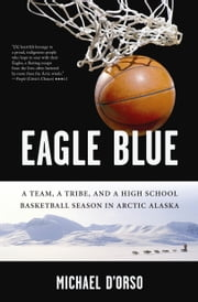 Eagle Blue - A Team, a Tribe, and a High School Basketball Season in Arctic Alaska ebook by Michael D'Orso