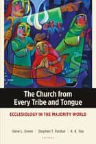 The Church from Every Tribe and Tongue - Ecclesiology in the Majority World ebook by Gene L. Green, Stephen T. Pardue, K. K. Yeo,...