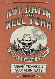 Hot Damn & Hell Yeah - Recipes for Hungry Banditos, 10th Anniversary Expanded Edition ebook by Ryan Splint