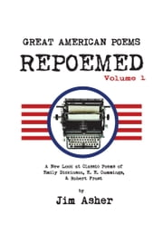 GREAT AMERICAN POEMS – REPOEMED - A New Look at Classic Poems of Emily Dickinson, E. E. Cummings,& Robert Frost ebook by Jim Asher