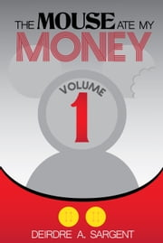 The Mouse Ate My Money Volume 1 ebook by Deirdre Sargent