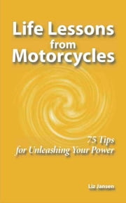 Life Lessons from Motorcycles: Seventy-Five Tips for Unleashing Your Power ebook by Liz Jansen