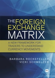The Foreign Exchange Matrix - A new framework for understanding currency movements ebook by Barbara Rockefeller,Vicki Schmelzer