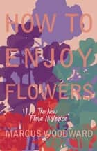 "How to Enjoy Flowers - The New ""Flora Historica"" ebook by Marcus Woodward"