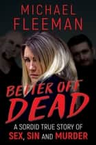 Better Off Dead - A Sordid True Story of Sex, Sin and Murder ebook by Michael Fleeman
