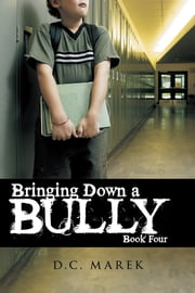 Bringing Down A Bully - Book Four ebook by D.C. Marek