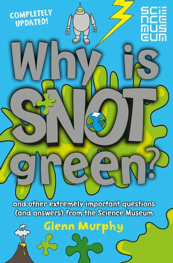 Why is Snot Green? - And other extremely important questions (and answers) from the Science Museum ebook by Glenn Murphy