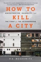How to Kill a City - Gentrification, Inequality, and the Fight for the Neighborhood ebook by PE Moskowitz