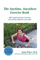 The Anytime, Anywhere Exercise Book - 300+ quick and easy exercises you can do whenever you want! ebook by Joan Price
