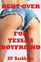 Bent Over For Tessa's Boyfriend (A First Anal Sex Threesome Erotica Story) ebook by DP Backhaus