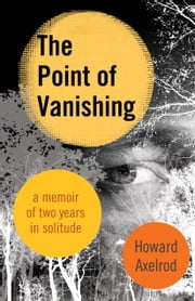 The Point of Vanishing - A Memoir of Two Years in Solitude ebook by Howard Axelrod