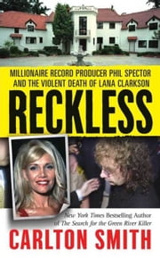 Reckless - Millionaire Record Producer Phil Spector and the Violent Death of Lana Clarkson ebook by Carlton Smith