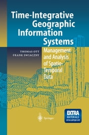 Time-Integrative Geographic Information Systems - Management and Analysis of Spatio-Temporal Data ebook by Thomas Ott,Frank Swiaczny
