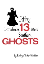 Jeffrey Introduces Thirteen More Southern Ghosts - Commemorative Edition ebook by Kathryn Tucker Windham,Dilcy Windham Hilley,Ben Windham