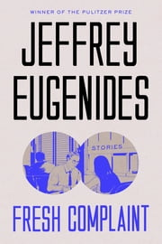 Fresh Complaint - Stories ebook by Jeffrey Eugenides