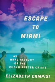 Escape to Miami - An Oral History of the Cuban Rafter Crisis ebook by Elizabeth Campisi