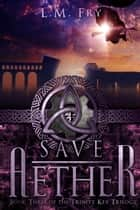 Save Aether - Book Three of the Trinity Key Trilogy ebook by L.M. Fry
