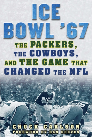Ice Bowl '67 - The Packers, the Cowboys, and the Game That Changed the NFL ebook by Chuck Carlson
