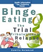 Binge Eating: The Trials and Tribulations of Relapse ebook by Camille Heimbrod