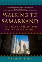 Walking to Samarkand - The Great Silk Road from Persia to Central Asia ebook by Bernard Ollivier, Dan Golembeski