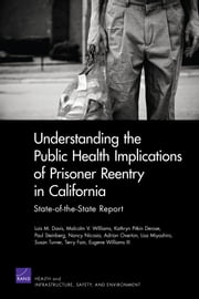 Understanding the Public Health Implications of Prisoner Reentry in California - State-of-the-State Report ebook by Lois M. Davis,Malcolm V. Williams,Kathryn Pitkin Derose,Paul Steinberg,Nancy Nicosia