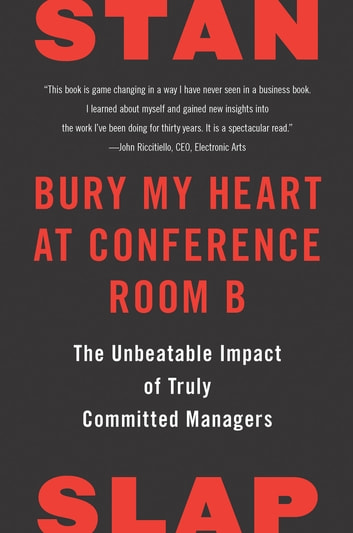 Bury My Heart at Conference Room B - The Unbeatable Impact of Truly Committed Managers ebook by Stan Slap