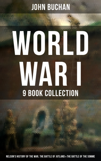 World War I - 9 Book Collection: Nelson's History of the War, The Battle of Jutland & The Battle of the Somme - Selected Works from the Acclaimed War Correspondent about World War I Greatest Battles & Strategies , Including His Personal Perspective and Experience During the War ebook by John Buchan