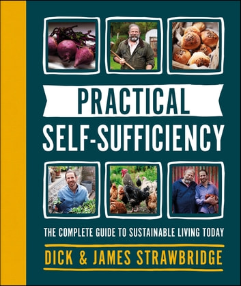 Practical Self-sufficiency - The complete guide to sustainable living today ebook by Dick Strawbridge,James Strawbridge