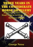 Three Years In The Confederate Horse Artillery - A Gunner In Chew's Battery, Stuart's Horse Artillery, Army Of Northern Virginia ebook by Lt. George Michael Neese