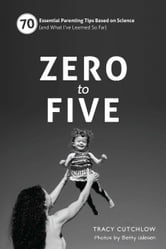 Zero to Five (black/white edition) - 70 Essential Parenting Tips Based on Science (and What I've Learned So Far) ebook by Tracy Cutchlow