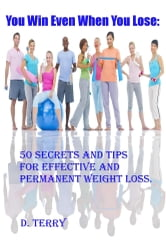 You Win Even When You Lose: - 50 Secrets And Tips For Effective And Permanent Weight Loss. ebook by D. Terry