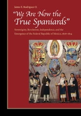 """We Are Now the True Spaniards"" - Sovereignty, Revolution, Independence, and the Emergence of the Federal Republic of Mexico, 1808–1824 ebook by Jaime Rodriguez O."