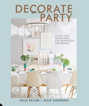 Decorate for a Party - Creative styling ideas for gatherings ebook by Holly Becker,Leslie Shewring