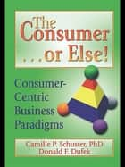 The Consumer . . . or Else! ebook by Donald F Dufek,Camille P Schuster